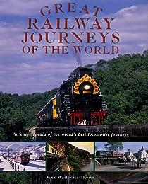 Great Railway Journeys of the World: An Encyclopedia of the World's Best Locomotive Journeys