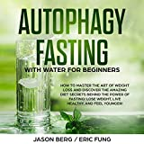 Autophagy Fasting with Water for Beginners: How to Master the Art of Weight Loss and Discover the Amazing Diet Secrets Behind the Power of Fasting! Lose Weight, Live Healthy, and Feel Younger!