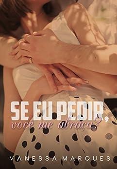 Se eu pedir, você me abraça? (Portuguese Edition) by [Marques, Vanessa]