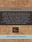 Directions and Perswasions to a Sound Conversion for Prevention of That Deceit and Damnation of Souls, and of Those Scandals, Heresies, and Desperate, Richard Baxter, 1240836104