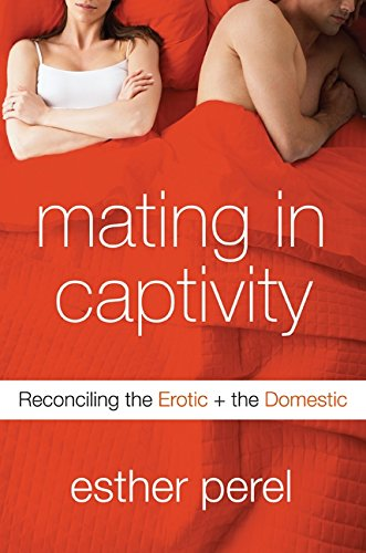 Mating in Captivity: Reconciling the Erotic and the Domestic by Harper
