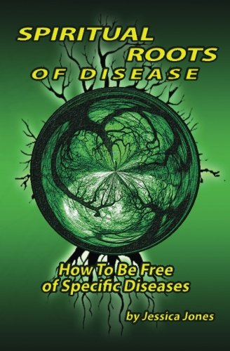 Spiritual Roots of Disease: How To Be Free of Specific Diseases (Deliverance and Healing)