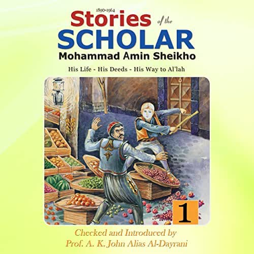 Stories of the Scholar Mohammad Amin Sheikho: Part One: His Life, His Deeds, His Way to Al'lah