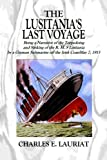 The Lusitania's  Last Voyage: Being a Narrative of the Torpedoing and Sinking of the R. M. S Lusitania by a German Submarine off the Irish Coast May 7, 1915