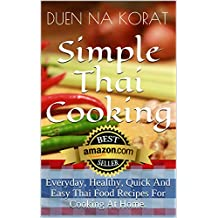 Simple Thai Cooking: Everyday, Healthy, Quick And Easy Thai Food Recipes For Cooking At Home.: Learn How To Cook Real Authentic Thai Dishes In This Cookbook ... Thailand (Duen's Thai Cooking School)