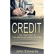 Credit: The Trap That is The American Credit System: And How to Avoid its Web of Debt