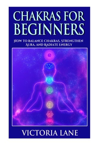 Chakras for Beginners: How to Balance Chakras, Strengthen Aura, and Radiate Energy (Chakra Balancing, Healing, and Meditation Techniques) (Victoria Lane)
