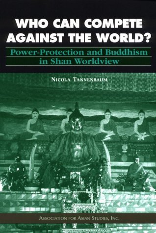 Who Can Compete Against the World?: Power-protection And Buddhism in Shan Worldview
