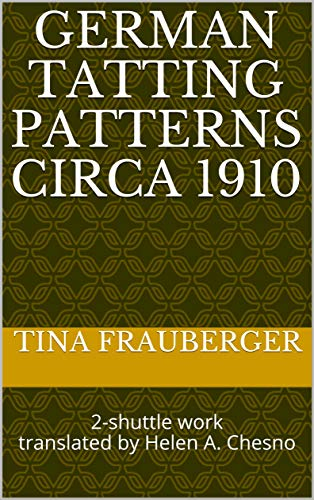 GERMAN TATTING PATTERNS circa 1910: 2-shuttle work translated by Helen A. Chesno (TATTING MADE SIMPLE Book 6)