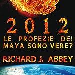 2012 - Le profezie dei Maya sono vere? | Richard J. Abbey