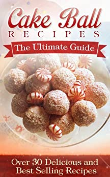 Cake Ball Recipes: The Ultimate Collection - Over 30 Delicious & Best Selling Recipes by [Hastings, Jennifer]