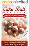 Cake Ball Recipes: The Ultimate Collection - Over 30 Delicious & Best Selling Recipes