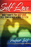 Self Love: Daily Habits For Self Love, Self Confidence & Self Esteem (Love Yourself,Self Acceptance,Self Confidence,Self Esteem,Self Improvement,Happiness,Depression) (Volume 1)