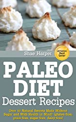 Paleo Diet Sweet Treat and Dessert Recipes: Over 50 Natural Sweets Made Without Sugar and With Health in Mind! (gluten free, grain free, sugar free, dairy ... (Paleo Recipes Book 1) (English Edition)