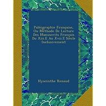 Paléographie Française, Ou Méthode De Lecture Des Manuscrits Français Du Xiii.E Au Xvii.E Siècle Inclusivement