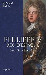 Philippe V, Roi d'Espagne : Petit-fils de Louis XIV par Suzanne Varga