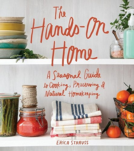 The Hands-On Home: A Seasonal Guide to Cooking, Preserving & Natural Homekeeping by Erica Strauss