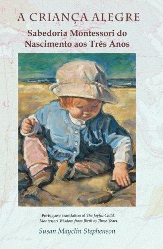A CRIANCA ALEGRE, Sabedoria Montessori do Nascimento aos Tres Anos (Portuguese Edition) by Susan Mayclin Stephenson (2015-07-09)