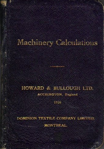 Machinery Calculations and Catalogue of Cotton Mixing, Opening, Scutching, Carding, Combing, Drawing, Roving, Spinning, Doubling and Manufacturing Machinery Made By Howard & Bullough Limited