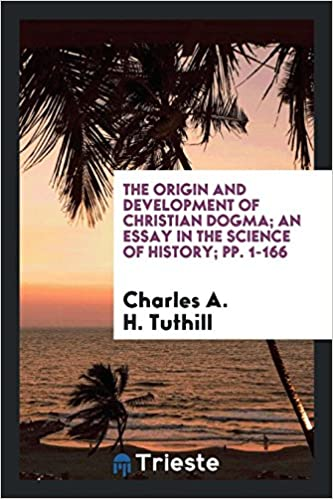 The Origin And Development Of Christian Dogma An Essay In The  The Origin And Development Of Christian Dogma An Essay In The Science Of  History Pp  Charles A H Tuthill  Amazoncom Books