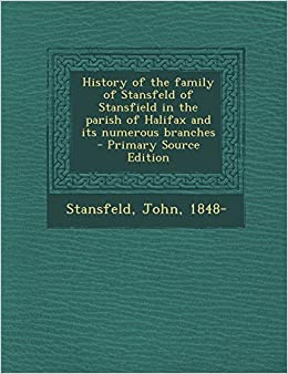 Book History of the Family of Stansfeld of Stansfield in the Parish of Halifax and Its Numerous Branches - Primary Source Edition