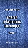 Traité d'économie politique, ou simple exposition de la manière dont se forment, se distribuent, et se consomment les richesses: Tome 1 par Say