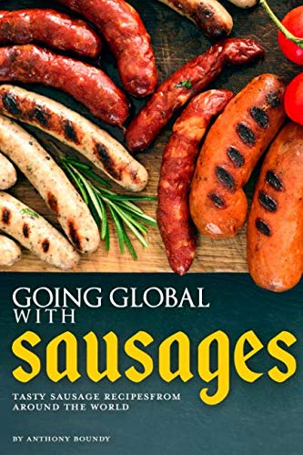GOING GLOBAL WITH SAUSAGES: Tasty Sausage Recipes from Around the World by Anthony Boundy