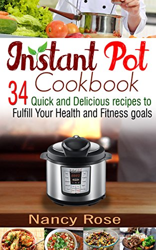 Instant Pot Cookbook: 34 Quick and Delicious Recipes to Fulfill Your Health and Fitness Goals