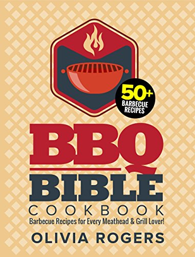 BBQ Bible Cookbook (3rd Edition): Over 50 Barbecue Recipes for Every Meathead & Grill Lover! (BBQ Cookbook) by [Rogers, Olivia]