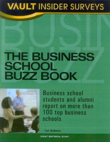 Business School Buzz Book: Business School Students and Alumni Report on More than 100 Top Business Schools