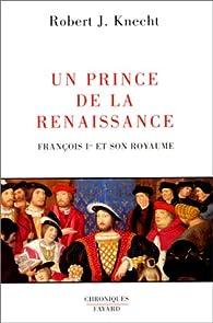 Un prince de la Renaissance. François Ier et son royaume par  Robert J. Knecht