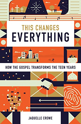 This Changes Everything: How the Gospel Transforms the Teen Years by [Crowe, Jaquelle]