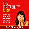 The Irritability Cure: How to Stop Being Angry, Anxious and Frustrated All the Time (Anger Management) Audiobook by Doc Orman MD Narrated by Matt Stone