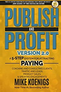 Publish And Profit: A 5-Step System For Attracting Paying Coaching And Consulting Clients, Traffic And Leads, Product Sales, And Speaking Engagements by Mike Koenigs (2014-10-01)