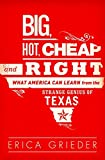Book cover from Big, Hot, Cheap, and Right: What America Can Learn from the Strange Genius of Texasby Erica Grieder