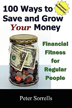 100 Ways to Save and Grow Your Money: Financial Fitness for Regular People by [Sorrells, Peter]
