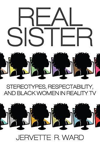 Real Sister: Stereotypes, Respectability, and Black Women in Reality TV (Woman Tv)