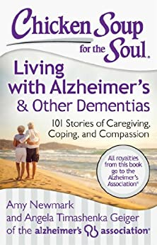 Chicken Soup for the Soul: Living with Alzheimer's & Other Dementias: 101 Stories of Caregiving, Coping, and Compassion by [Newmark, Amy, Geiger, Angela Timashenka]