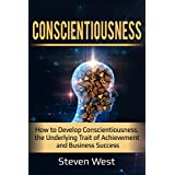 Conscientiousness: How to Develop Conscientiousness, the Underlying Trait of Achievement and Business Success