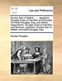 Dunbar Earl of Selkirk, - - - Appellant Douglas Duke of Hamilton and Brandon, Archibald Douglas, Esq; and Others, - Respondents Douglas Duke of Hami, Dunbar Douglas, 1171051883