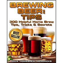 Brewing Beer: Tips (300 Helpful Homebrew Tips, Tricks & Secrets)