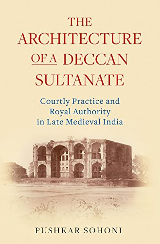 The Architecture of a Deccan Sultanate: Courtly Practice and Royal Authority in Late Medieval India (Library of Islamic South Asia)