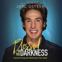 Blessed in the Darkness: How All Things Are Working for Your Good Audiobook by Joel Osteen Narrated by Joel Osteen