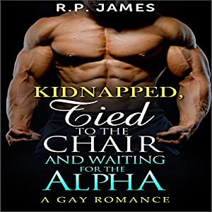 Gay Romance: Kidnapped, Tied to the Chair and Waiting for the Alpha Audiobook