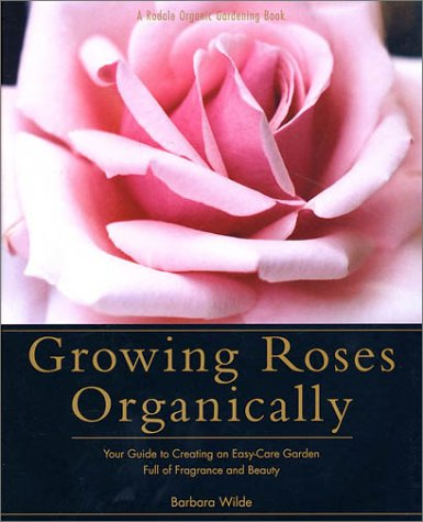 Growing Roses Organically: Your Guide to Creating an Easy-Care Garden Full of Fragrance and Beauty (Rodale Organic Gardening Book) (Organic Rose Garden)