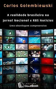 A realidade brasileira no Jornal Nacional e RBS Notícias: Uma abordagem compreensiva por [Golembiewski, Carlos]