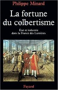 La fortune du colbertisme. Etat et industrie dans la France des Lumières par Philippe Minard