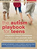 The Autism Playbook for Teens: Imagination-Based Mindfulness Activities to Calm Yourself, Build Independence, and Connect with Others (The Instant Help Solutions Series)