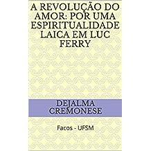 A revolução do amor: por uma espiritualidade laica em Luc Ferry: Facos - UFSM (Coleção Filosofia&Política Livro 9)