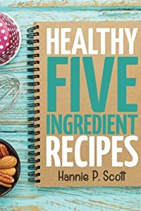 Healthy Five Ingredient Recipes: Delicious Recipes in 5 Ingredients or Less (Quick Easy Recipes)